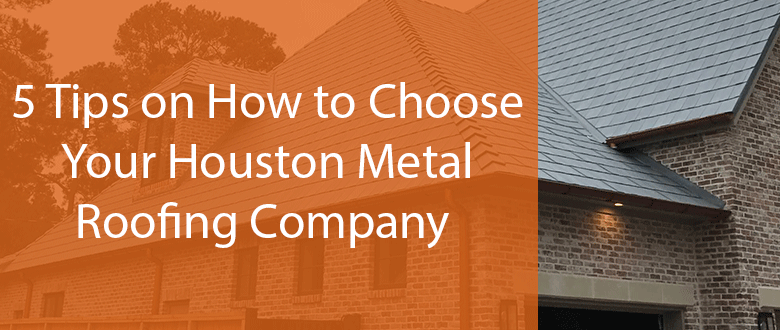 5 Tips on How to Choose a Houston Metal Roofing Company